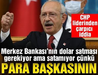 Kılıçdaroğlu: Merkez Bankası'nın dolar satması lazım ama satamıyor çünkü para başkasının